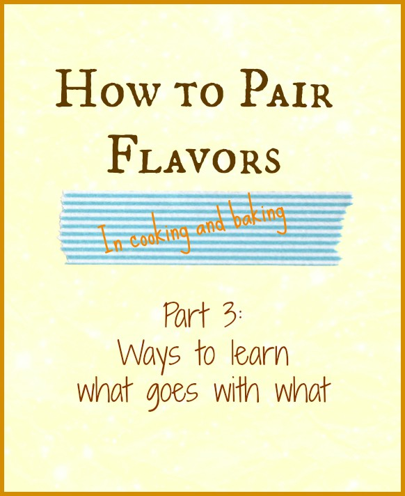 """Text reading """"How to pair flavors in cooking and baking, Part 3: Ways to learn what goes with what""""."""